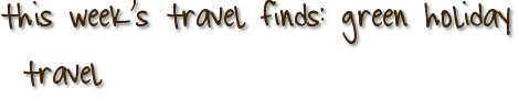 this week's travel finds: green holiday travel