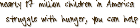 nearly 17 million children in America struggle with hunger, you can help