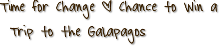 Time for Change + Chance to Win a Trip to the Galapagos
