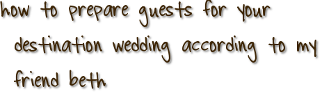 how to prepare guests for your destination wedding according to my friend beth