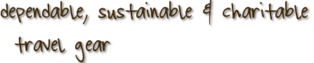 dependable, sustainable & charitable travel gear