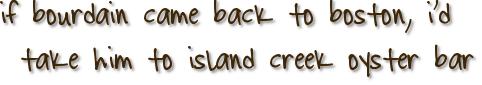 if bourdain came back to boston, i'd take him to island creek oyster bar