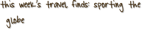this week's travel finds: sporting the globe